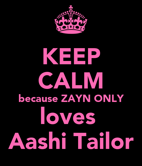 KEEP CALM because ZAYN ONLY loves  Aashi Tailor