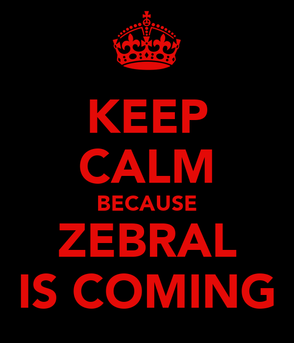 KEEP CALM BECAUSE ZEBRAL IS COMING
