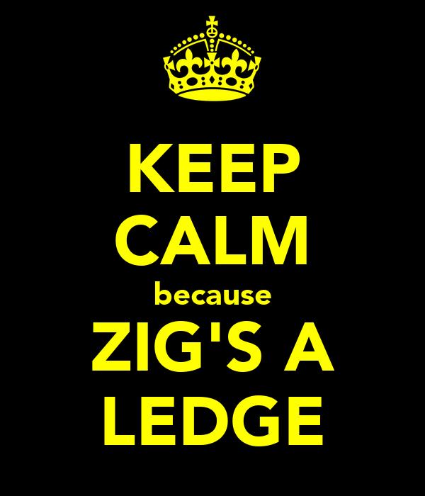 KEEP CALM because ZIG'S A LEDGE