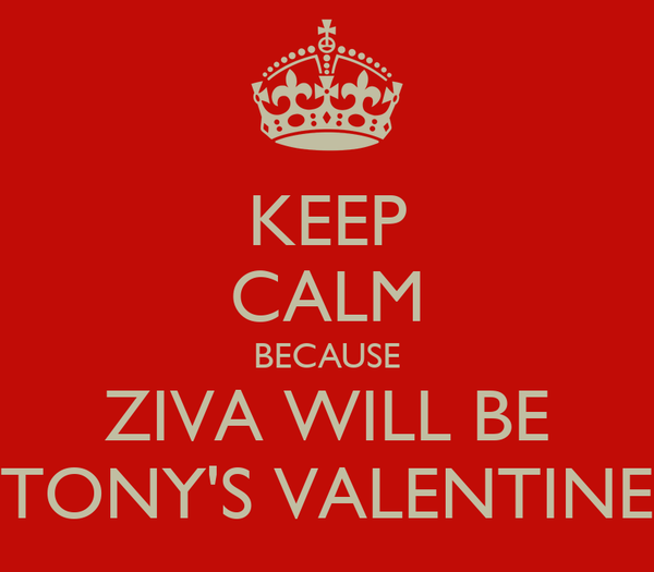 KEEP CALM BECAUSE ZIVA WILL BE TONY'S VALENTINE