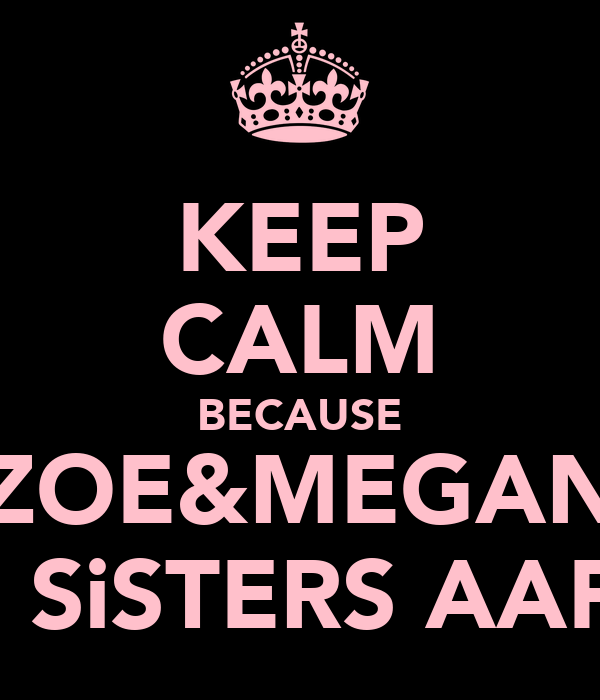 KEEP CALM BECAUSE ZOE&MEGAN ARE SiSTERS AAF XX