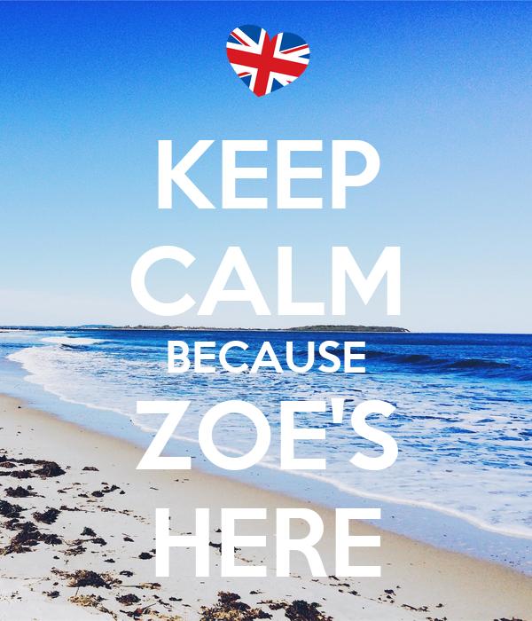KEEP CALM BECAUSE ZOE'S HERE
