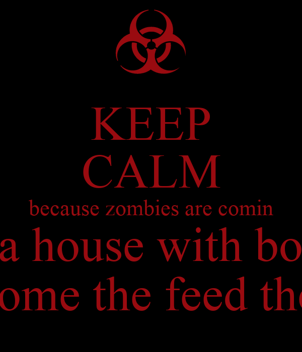 KEEP CALM because zombies are comin so dont go any ware but a house with boarded windows and food and if they do come they do come the feed them your friends mom and dad