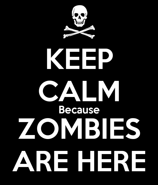 KEEP CALM Because ZOMBIES ARE HERE