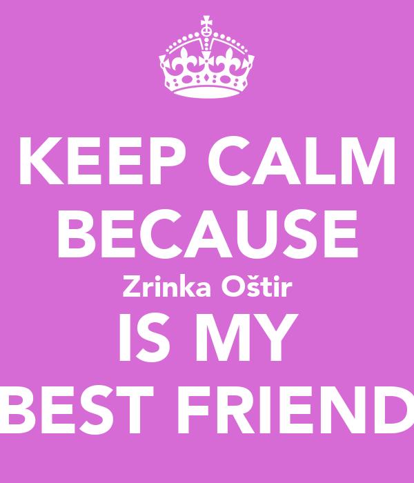 KEEP CALM BECAUSE Zrinka Oštir IS MY BEST FRIEND