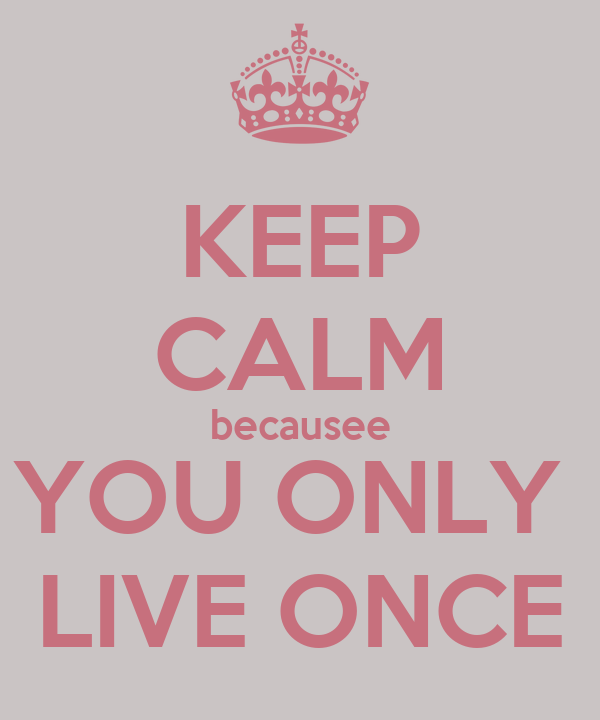 KEEP CALM becausee YOU ONLY  LIVE ONCE