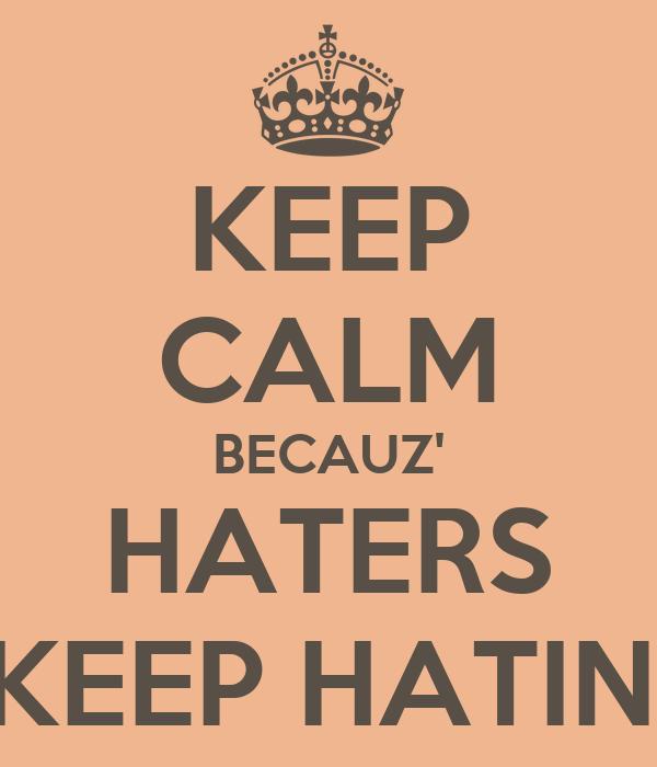 KEEP CALM BECAUZ' HATERS KEEP HATIN'