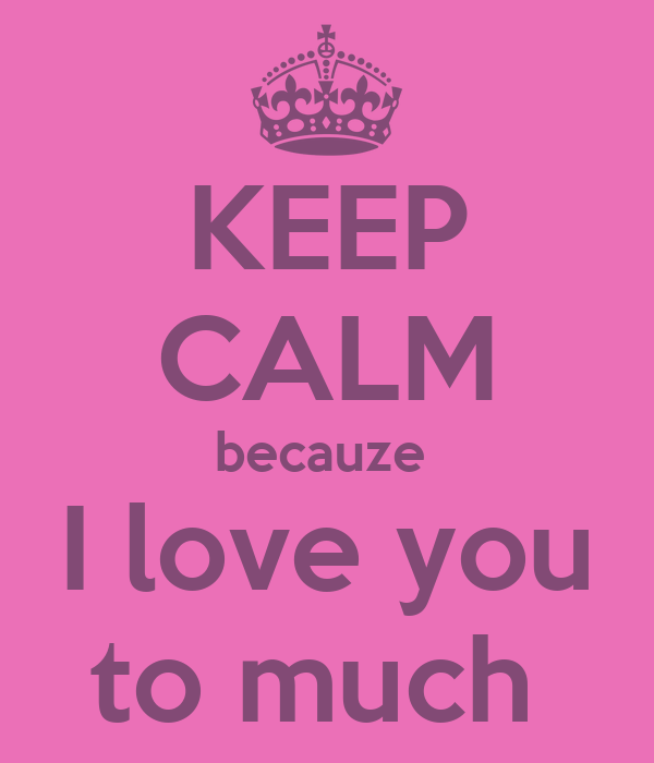 KEEP CALM becauze  I love you to much