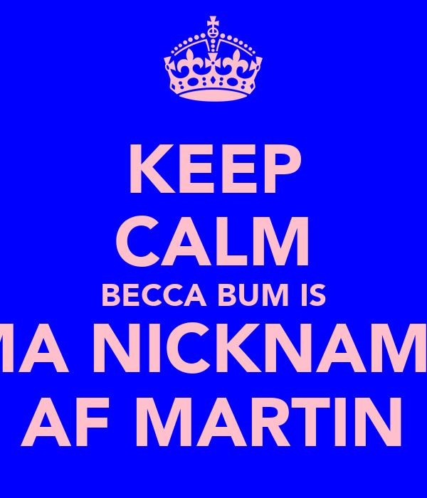 KEEP CALM BECCA BUM IS MA NICKNAME AF MARTIN