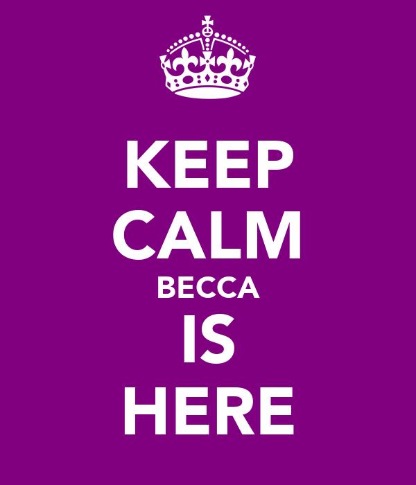 KEEP CALM BECCA IS HERE