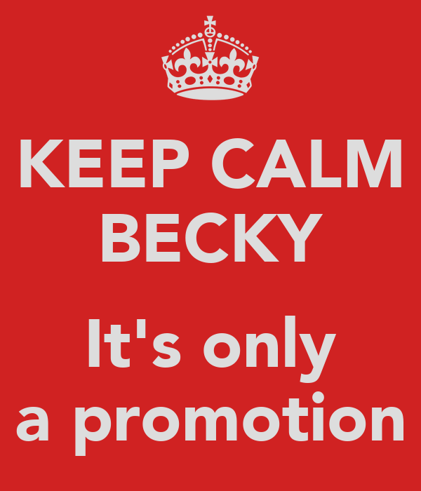 KEEP CALM BECKY  It's only a promotion