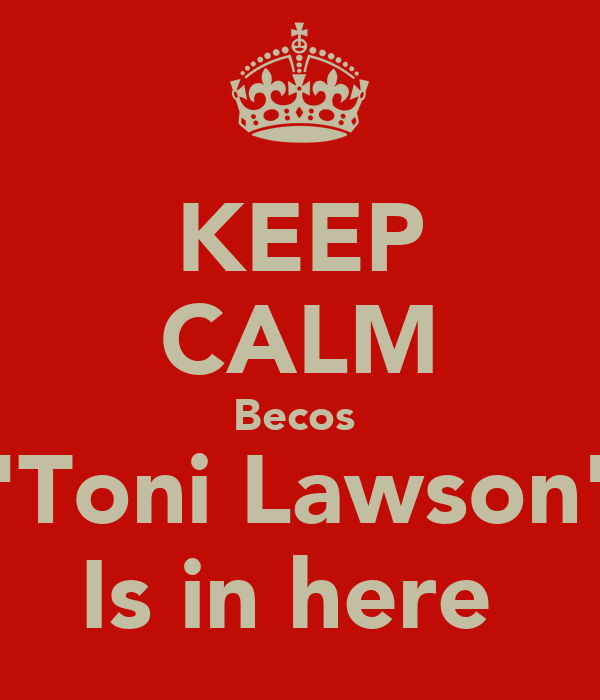 KEEP CALM Becos  'Toni Lawson' Is in here