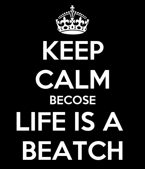 KEEP CALM BECOSE LIFE IS A  BEATCH