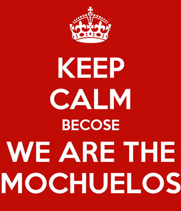 KEEP CALM BECOSE WE ARE THE MOCHUELOS