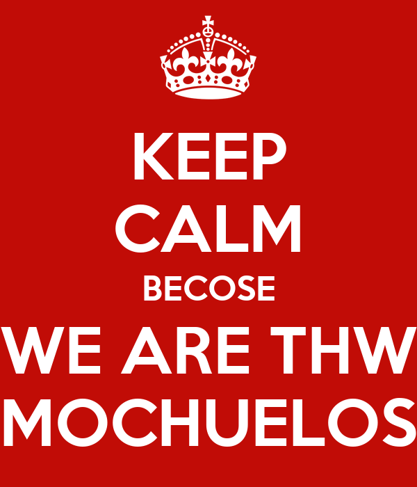 KEEP CALM BECOSE WE ARE THW MOCHUELOS