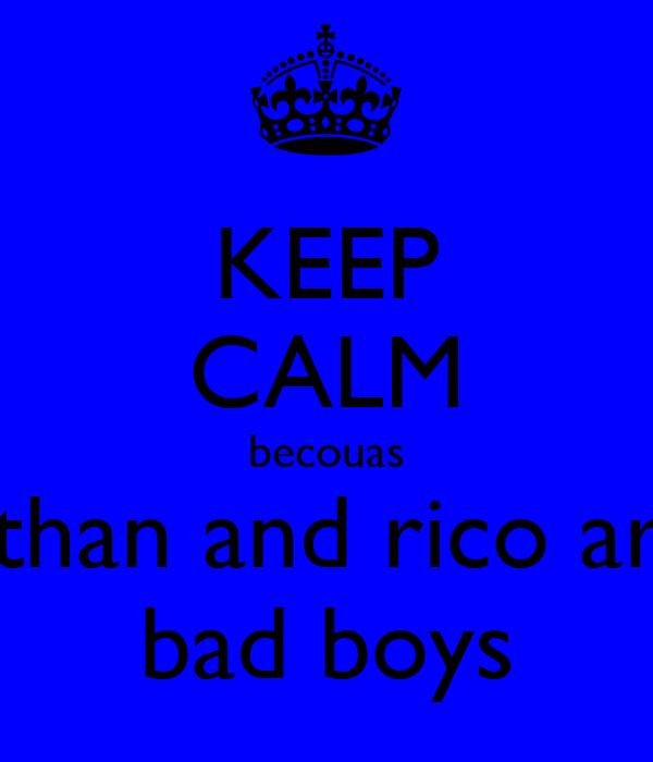 KEEP CALM becouas ethan and rico are bad boys