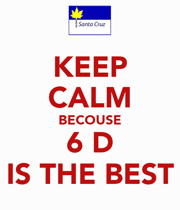 KEEP CALM BECOUSE 6 D IS THE BEST