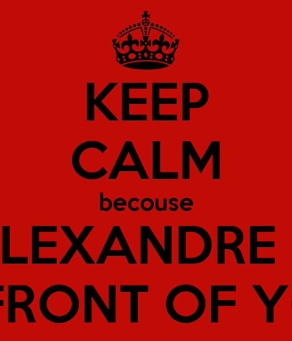 KEEP CALM becouse ALEXANDRE IS IN FRONT OF YOU.