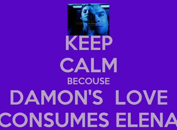 KEEP CALM BECOUSE DAMON'S  LOVE CONSUMES ELENA