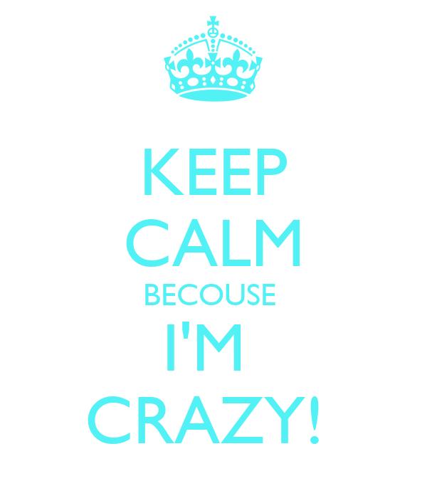 KEEP CALM BECOUSE  I'M  CRAZY!