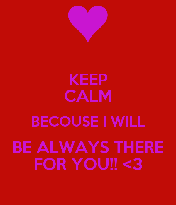 KEEP CALM BECOUSE I WILL BE ALWAYS THERE FOR YOU!! <3