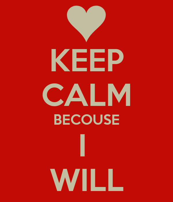 KEEP CALM BECOUSE I  WILL