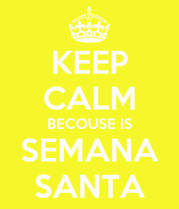 KEEP CALM BECOUSE IS SEMANA SANTA