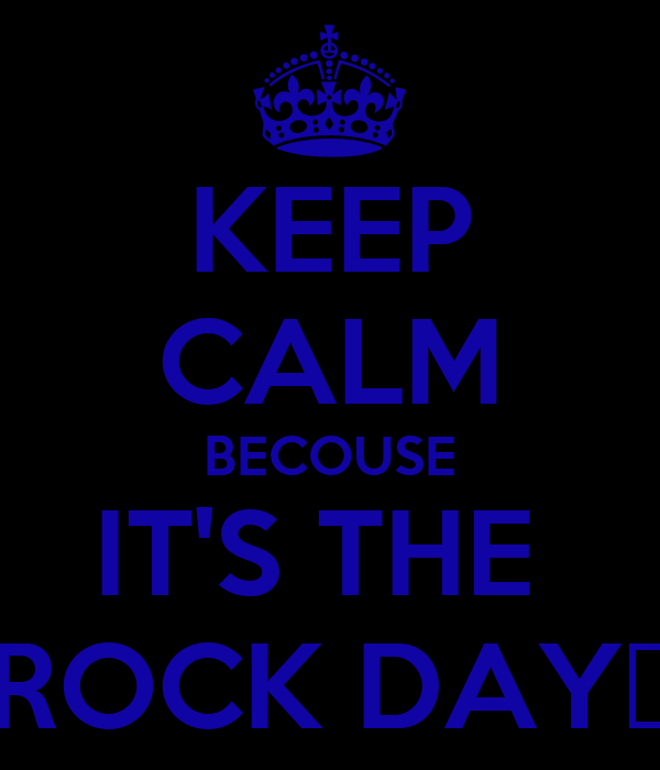 KEEP CALM BECOUSE IT'S THE  ROCK DAY♥