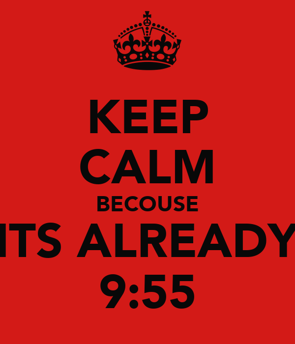 KEEP CALM BECOUSE ITS ALREADY 9:55