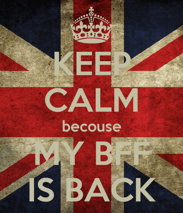 KEEP CALM becouse MY BFF IS BACK