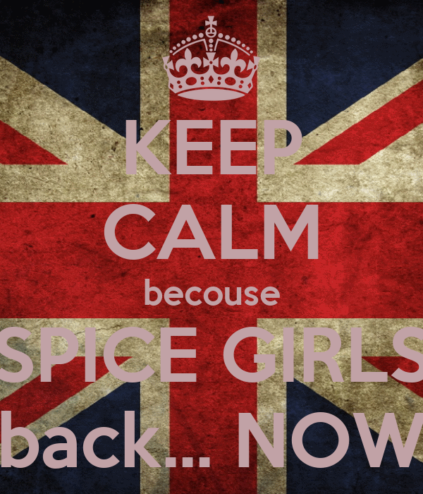 KEEP CALM becouse SPICE GIRLS back... NOW