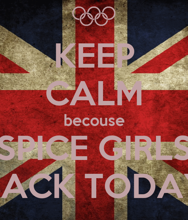 KEEP CALM becouse SPICE GIRLS BACK TODAY