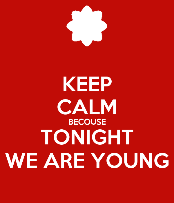 KEEP CALM BECOUSE TONIGHT WE ARE YOUNG