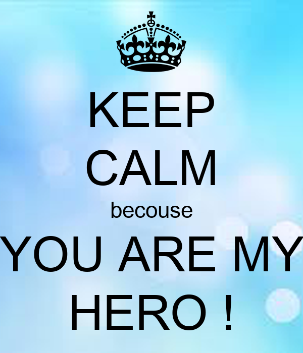 KEEP CALM becouse YOU ARE MY HERO !