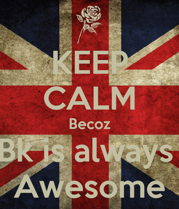 KEEP CALM Becoz Bk is always  Awesome