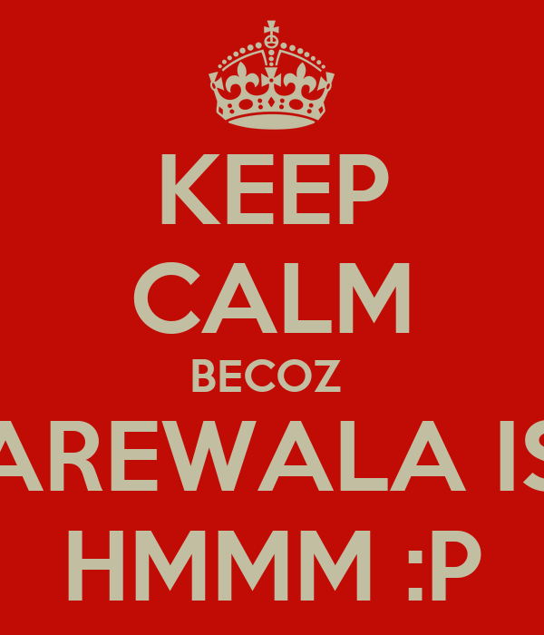 KEEP CALM BECOZ  GUBBAREWALA IS HERE HMMM :P