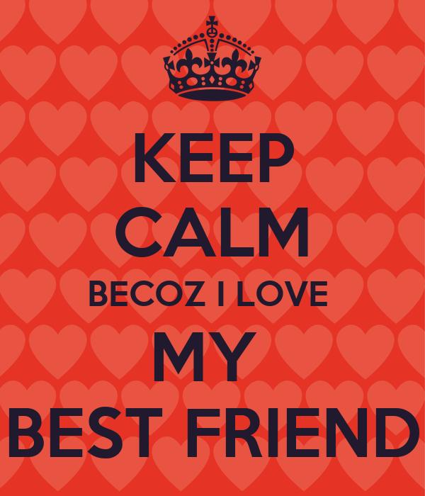 KEEP CALM BECOZ I LOVE  MY  BEST FRIEND