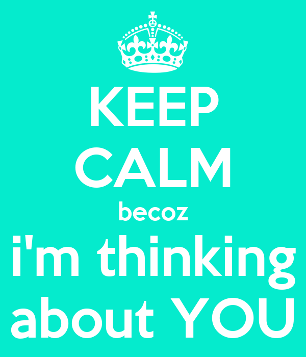 KEEP CALM becoz i'm thinking about YOU