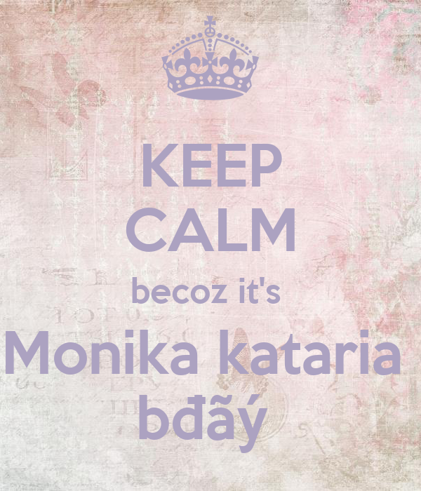 KEEP CALM becoz it's  Monika kataria  bđãý