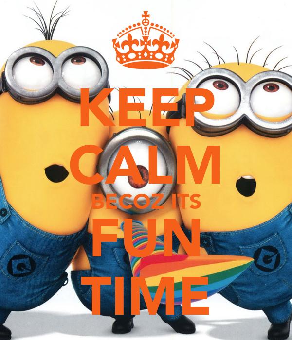KEEP CALM BECOZ ITS FUN TIME