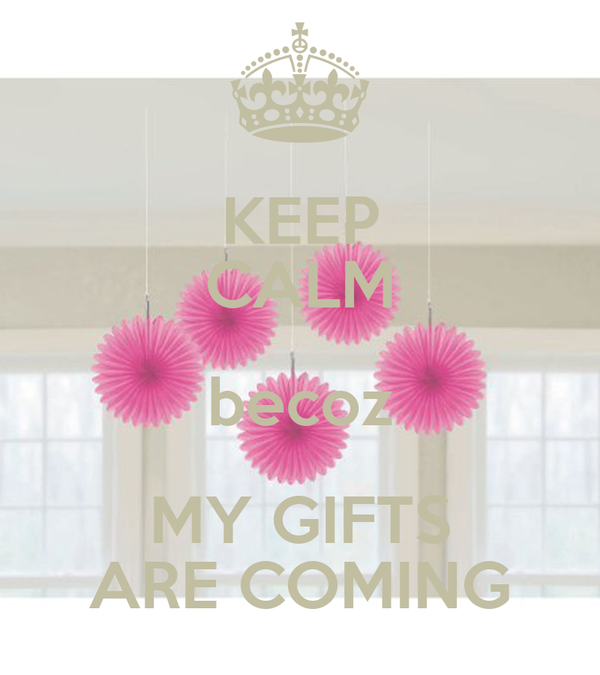 KEEP CALM becoz MY GIFTS ARE COMING