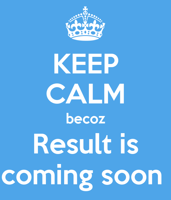 KEEP CALM becoz Result is coming soon