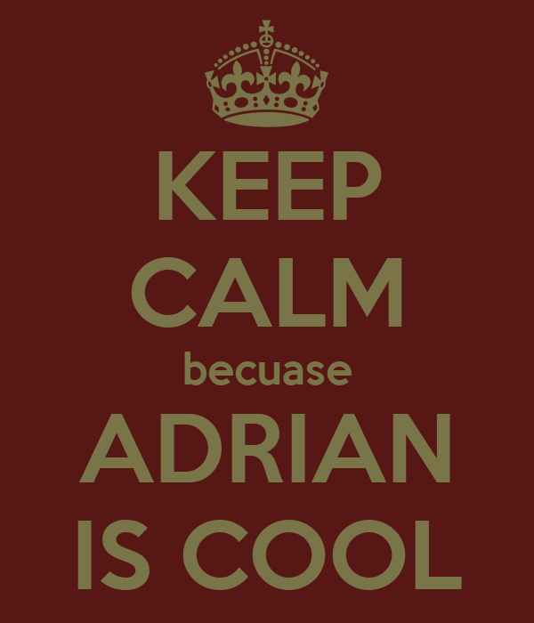 KEEP CALM becuase ADRIAN IS COOL