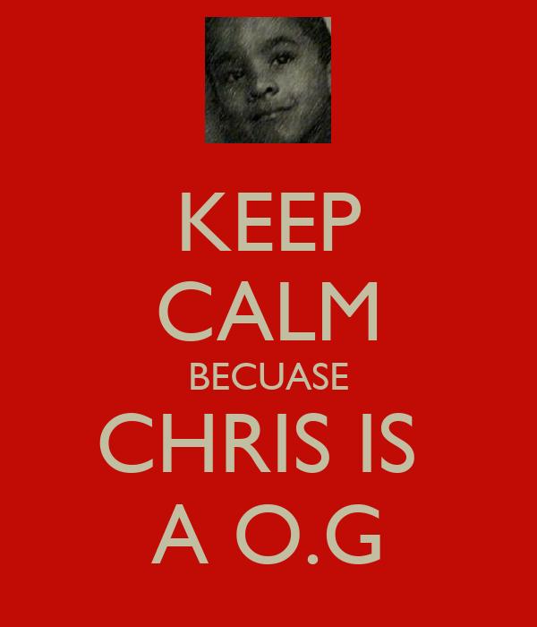 KEEP CALM BECUASE CHRIS IS  A O.G