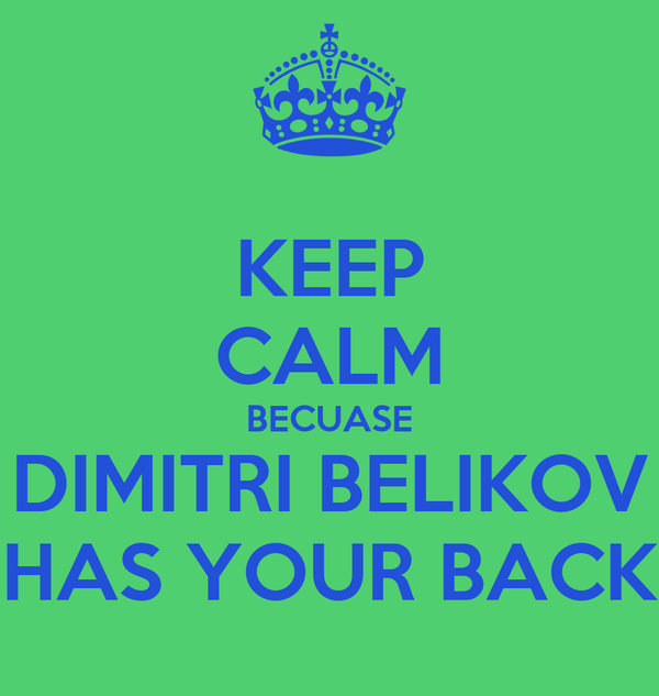 KEEP CALM BECUASE DIMITRI BELIKOV HAS YOUR BACK