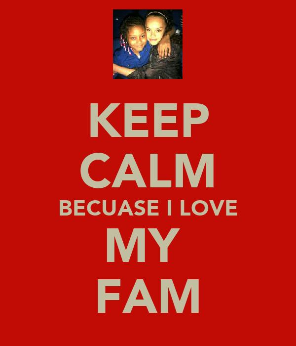 KEEP CALM BECUASE I LOVE MY  FAM