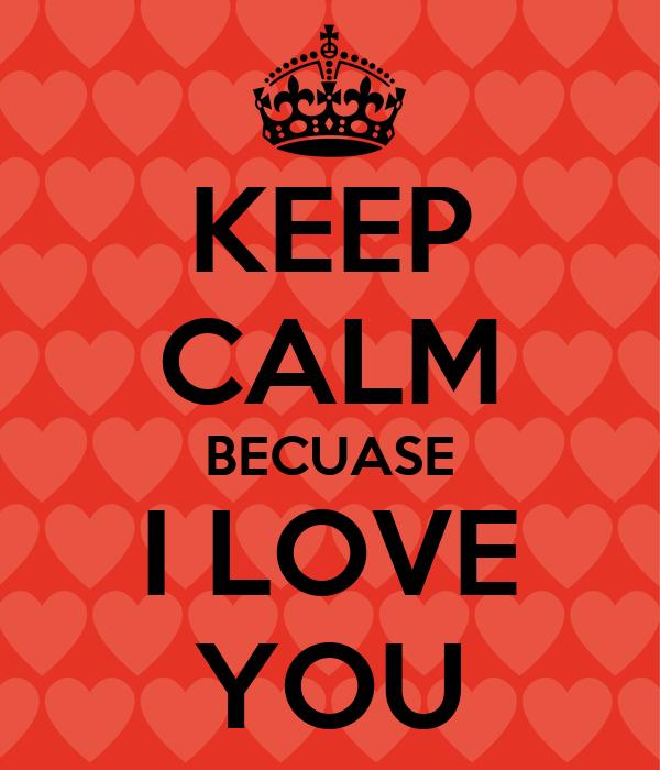 KEEP CALM BECUASE I LOVE YOU
