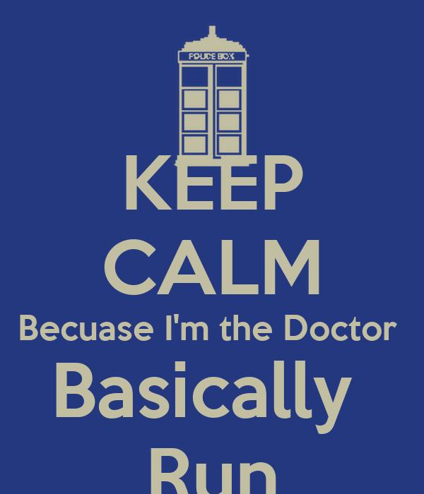 KEEP CALM Becuase I'm the Doctor  Basically  Run