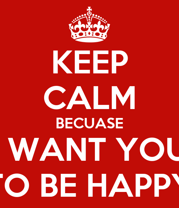 KEEP CALM BECUASE I WANT YOU TO BE HAPPY