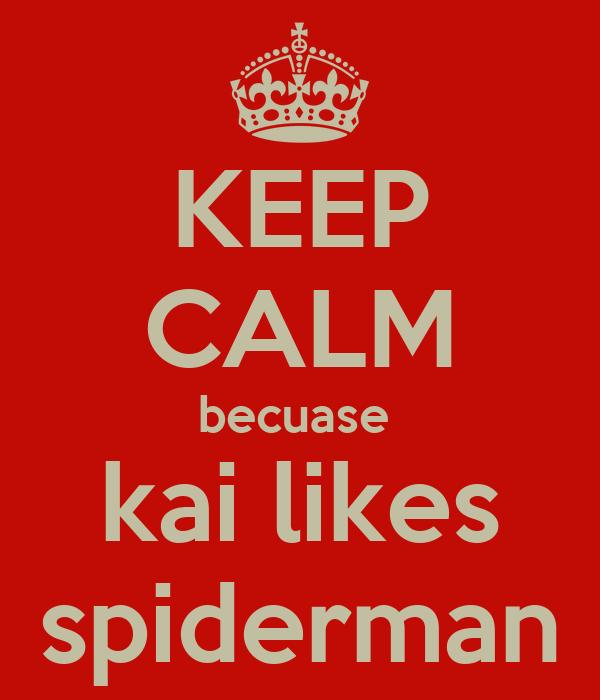 KEEP CALM becuase  kai likes spiderman